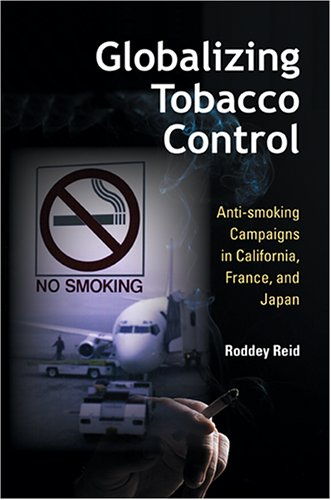Globalizing Tobacco Control: Anti-Smoking Campaigns in California, France, and Japan 9780253218094