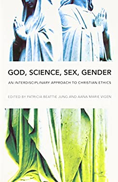 God, Science, Sex, Gender: An Interdisciplinary Approach to Christian Ethics 9780252077241