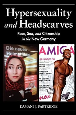Hypersexuality and Headscarves: Race, Sex, and Citizenship in the New Germany 9780253223692