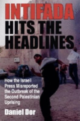 Intifada Hits the Headlines: How the Israeli Press Misreported the Outbreak of the Second Palestinian Uprising 9780253343338