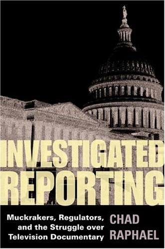 Investigated Reporting: Muckrakers, Regulators and the Struggle Over Television Documentary 9780252030109