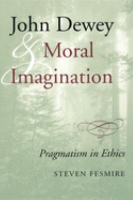 John Dewey and Moral Imagination: Pragmatism in Ethics 9780253215987