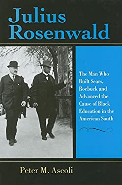Julius Rosenwald: The Man Who Built Sears, Roebuck and Advanced the Cause of Black Education in the American South 9780253347411