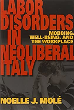 Labor Disorders in Neoliberal Italy: Mobbing, Well-Being, and the Workplace 9780253223197