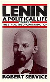 Lenin: A Political Life, Volume 1: The Strengths of Contradiction