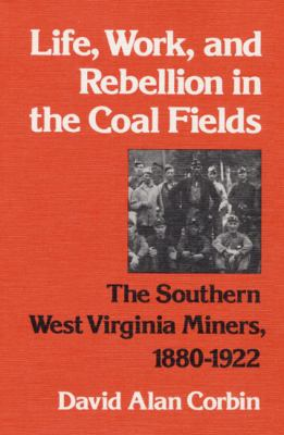 Life, Work, and Rebellion in the Coal Fields: The Southern West Virginia Miners, 1880-1922 9780252008955