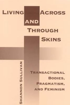 Living Across and Through Skins: Transactional Bodies, Pragmatism, and Feminism 9780253338532