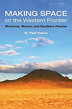 Making Space on the Western Frontier: Mormons, Miners, and Southern Paiutes 9780252031267