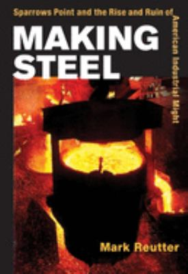 Making Steel: Sparrows Point and the Rise and Ruin of American Industrial Might 9780252029530