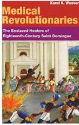 Medical Revolutionaries: The Enslaved Healers of Eighteenth-Century Saint Domingue 9780252073212