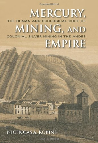 Mercury, Mining, and Empire: The Human and Ecological Cost of Colonial Silver Mining in the Andes 9780253356512