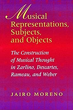 Musical Representations, Subjects, and Objects: The Construction of Musical Thought in Zarlino, Descartes, Rameau, and Weber 9780253344571