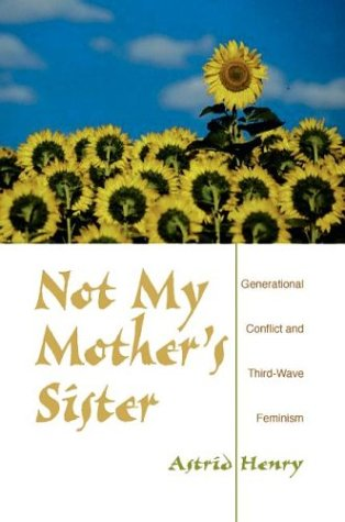 Not My Mother's Sister: Generational Conflict and Third-Wave Feminism 9780253217134