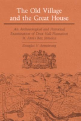 The Old Village and Great House: An Archaeological and Historical Examination of Drax Hall Plantation, St. Ann's Bay, Jamaica 9780252016172
