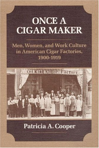 Once a Cigar Maker: Men, Women, and Work Culture in American Cigar Factories, 1900-1919 9780252013331