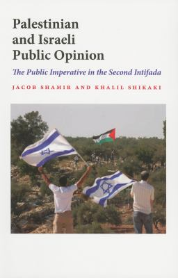 Palestinian and Israeli Public Opinion: The Public Imperative in the Second Intifada 9780253221728