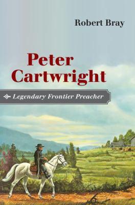 Peter Cartwright, Legendary Frontier Preacher 9780252029868