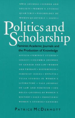 Politics and Scholarship: Feminist Academic Journals and the Production of Knowledge 9780252063695