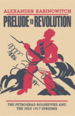 Prelude to Revolution: The Petrograd Bolsheviks and the July 1917 Uprising
