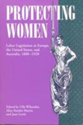 Protecting Women: Labor Legislation in Europe, the United States, and Australia, 1880-1920