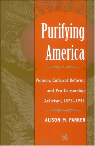 Purifying America: Women, Cultural Reform, and Pro-Cencorship Activism, 1873-1933 9780252066252