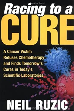 Racing to a Cure: A Cancer Victim Refuses Chemotherapy and Finds Tomorrow's Cures in Today's Scientific Laboratories 9780252028670