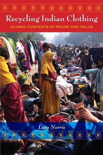 Recycling Indian Clothing: Global Contexts of Reuse and Value 9780253222084