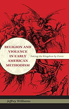 Religion and Violence in Early American Methodism: Taking the Kingdom by Force 9780253354440