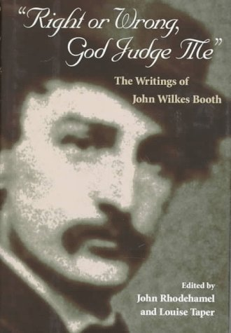 Right or Wrong, God Judge Me: The Writings of John Wilkes Booth 9780252023477