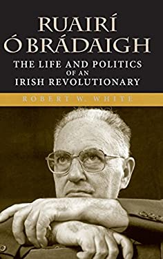 Ruairi O Bradaigh: The Life and Politics of an Irish Revolutionary 9780253347084