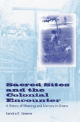 Sacred Sites and the Colonial Encounter: A History of Meaning and Memory in Ghana 9780253340733