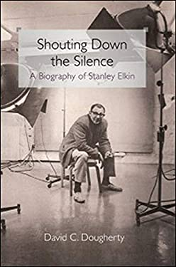 Shouting Down the Silence: A Biography of Stanley Elkin 9780252035081