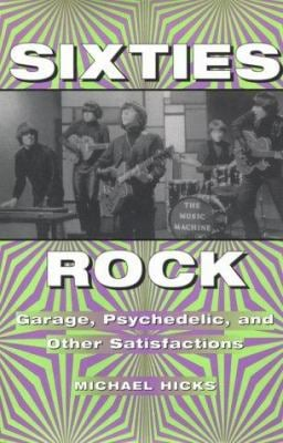 Sixties Rock: Garage, Psychedelic, and Other Satisfactions 9780252024276