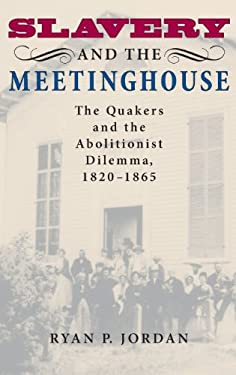 Slavery and the Meetinghouse: The Quakers and the Abolitionist Dilemma, 1820-1865 9780253348609