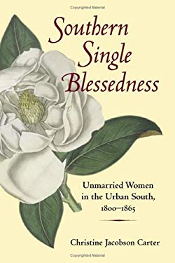 Southern Single Blessedness: Unmarried Women in the Urban South, 1800-1865 9780252030116