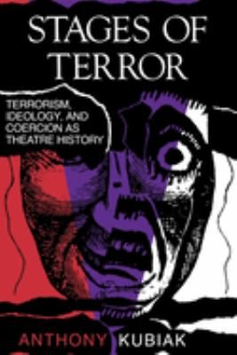 Stages of Terror: Terrorism, Ideology, and Coercion as Theatre History - Kubiak, Anthony