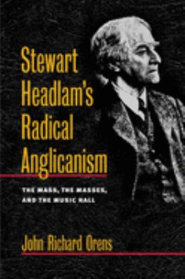 Stewart Headlam's Radical Anglicanism: The Mass, the Masses, and the Music Hall 9780252028243