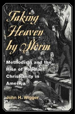 Taking Heaven by Storm: Methodism and the Rise of Popular Christianity in America 9780252069949