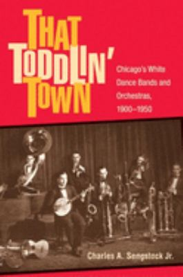 That Toddlin' Town: Chicago's White Dance Bands and Orchestras, 1900-1950 9780252029547