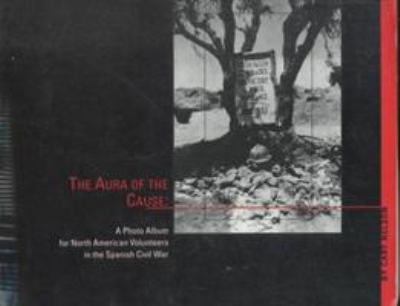 Aura of the Cause: A Photo Album for North American Volunteers in the Spanish Civil War 9780252066801