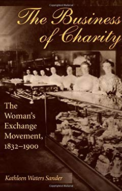 The Buiness of Charity: The Woman's Exchange Movement, 1832-1900 9780252067037