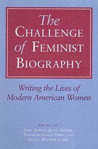 The Challenge of Feminist Biography: Writing the Lives of Modern American Women 9780252062926
