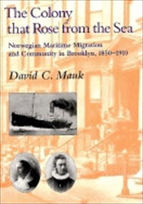 The Colony That Rose from the Sea: Norwegian Maritime Migration and Community in Brooklyn, 1850-1930 9780252024009