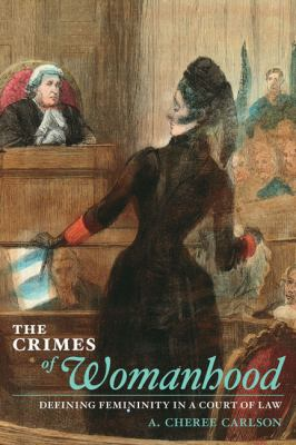 The Crimes of Womanhood: Defining Femininity in a Court of Law 9780252034015