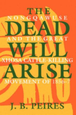 The Dead Will Arise: Nongqawuse and the Great Xhosa Cattle-Killing Movement of 1856-7 9780253205247