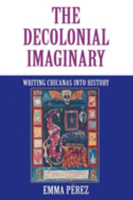 The Decolonial Imaginary: Writing Chicanas Into History 9780253212832