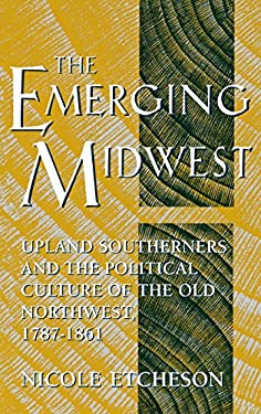 The Emerging Midwest: Upland Southerners and the Political Culture of the Old Northwest, 1787--1861 9780253329943