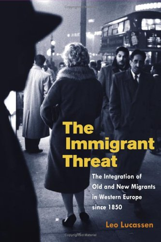 The Immigrant Threat: The Integration of Old and New Migrants in Western Europe Since 1850 9780252072949