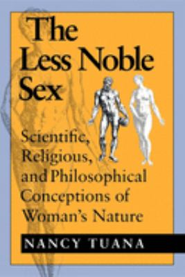 The Less Noble Sex: Scientific, Religious, and Philosophical Conceptions of Womans Nature 9780253208309