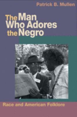 The Man Who Adores the Negro: Race and American Folklore 9780252074868
